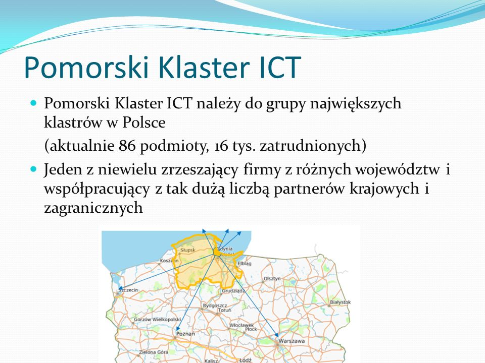 Pomorski Klaster ICT Pomorski Klaster ICT należy do grupy największych klastrów w Polsce. (aktualnie 86 podmioty, 16 tys. zatrudnionych)