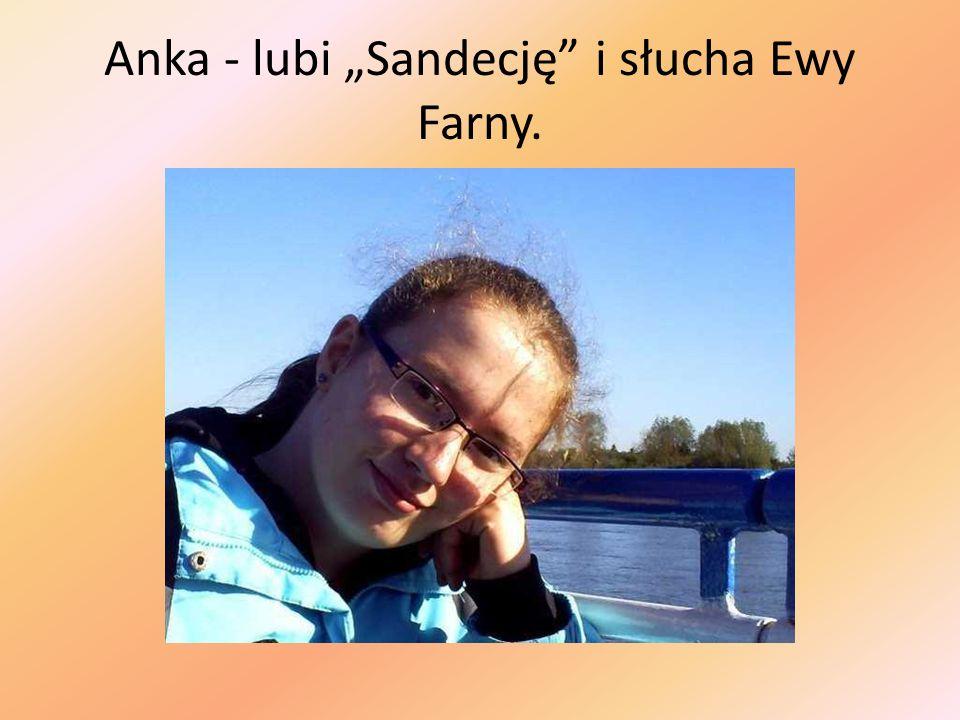 """Anka - lubi """"Sandecję i słucha Ewy Farny."""