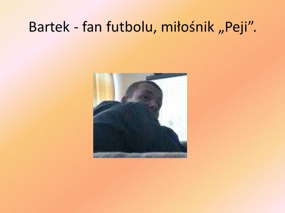 """Bartek - fan futbolu, miłośnik """"Peji ."""