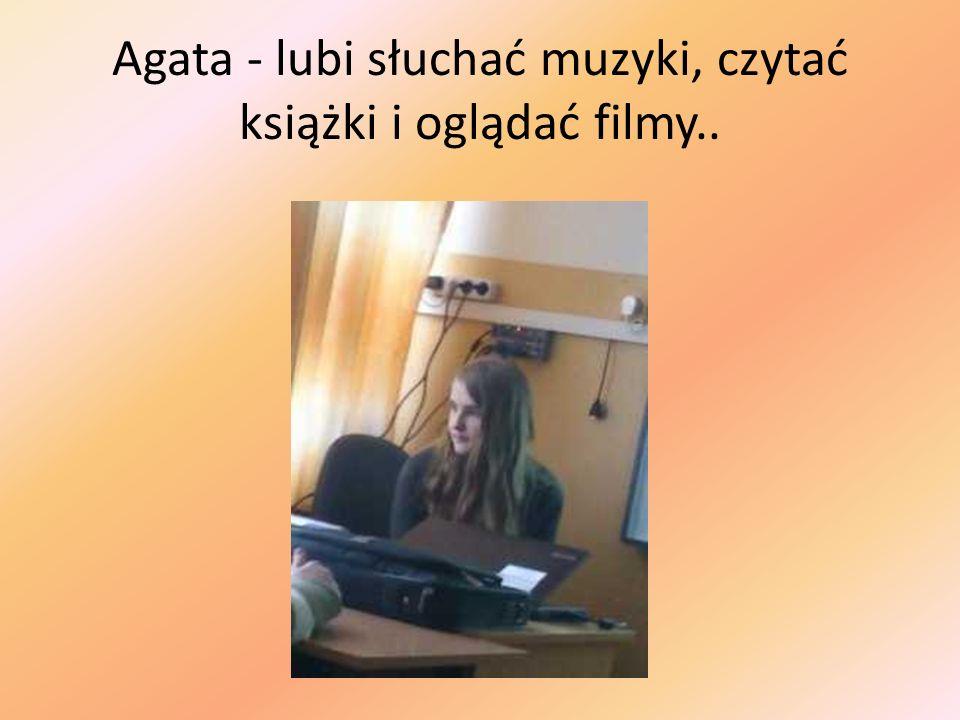 Agata - lubi słuchać muzyki, czytać książki i oglądać filmy..