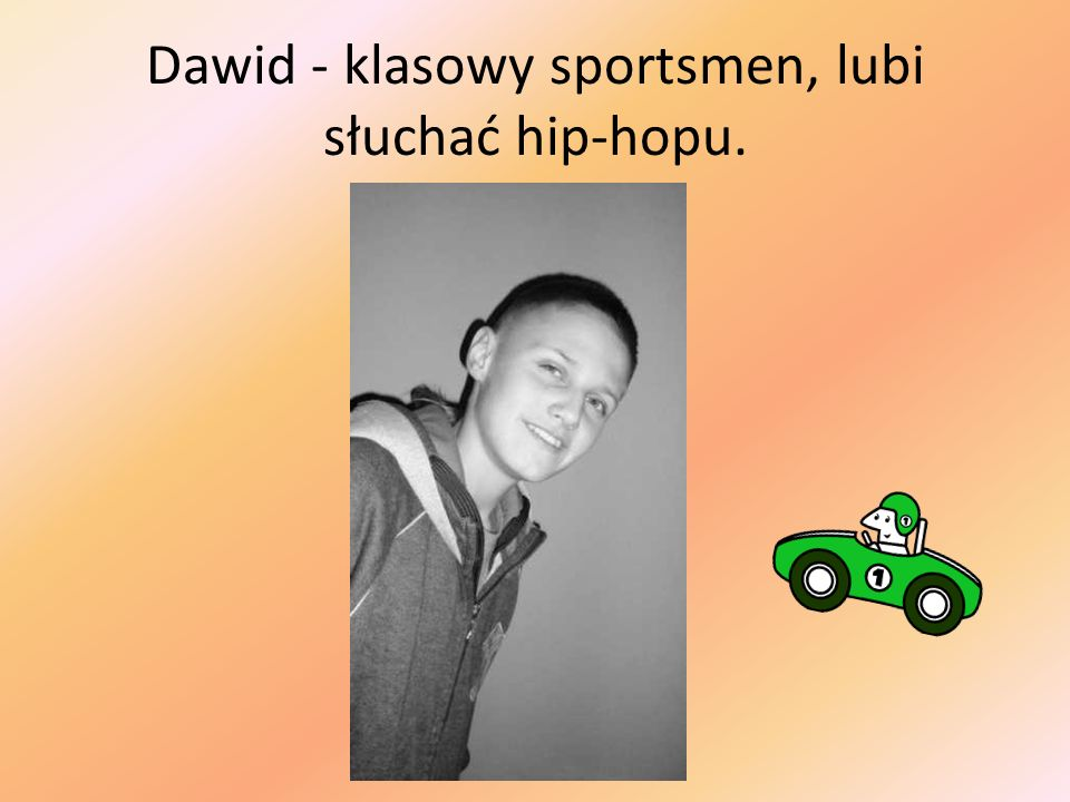 Dawid - klasowy sportsmen, lubi słuchać hip-hopu.