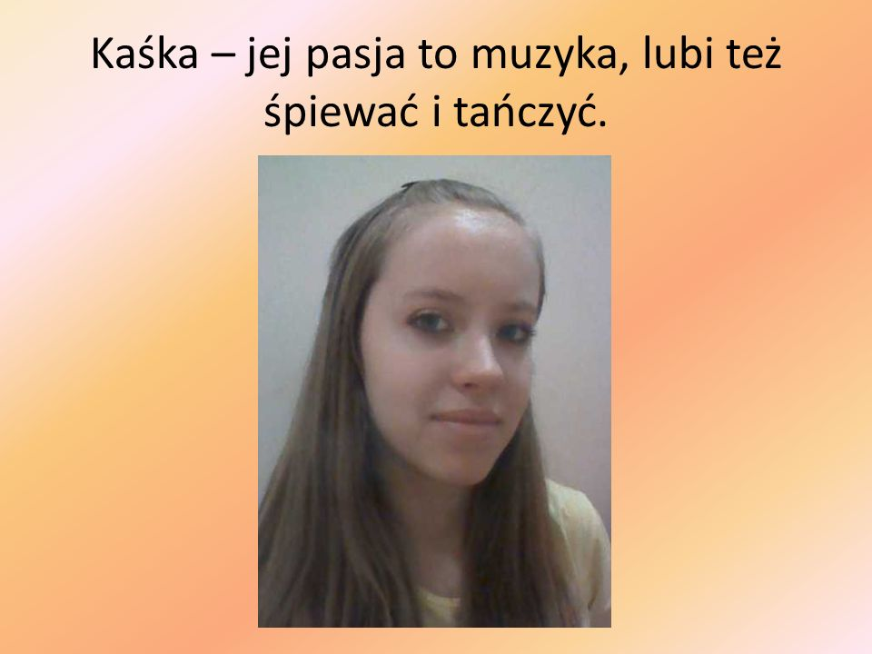 Kaśka – jej pasja to muzyka, lubi też śpiewać i tańczyć.