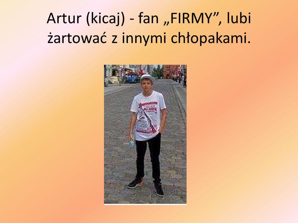 """Artur (kicaj) - fan """"FIRMY , lubi żartować z innymi chłopakami."""