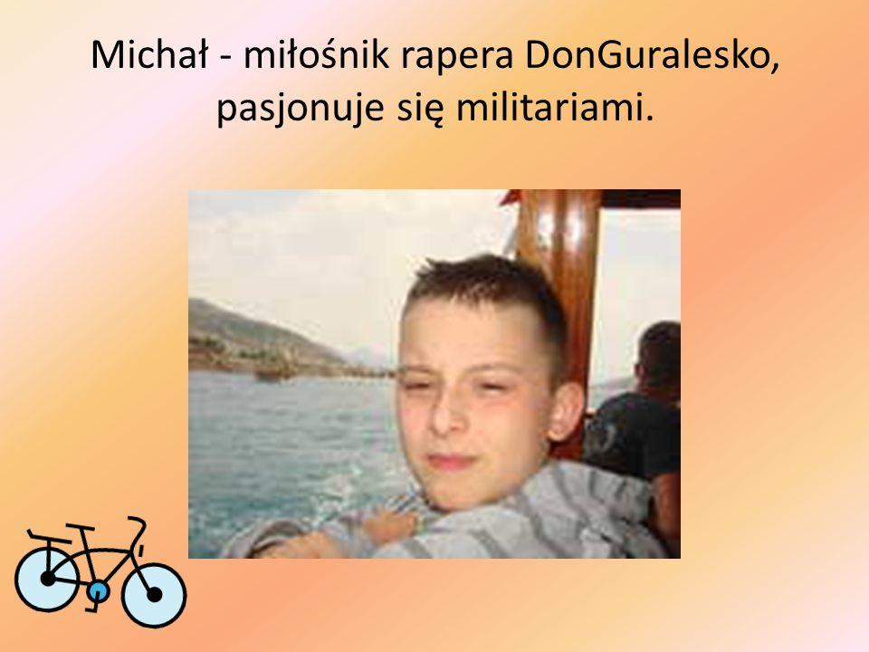 Michał - miłośnik rapera DonGuralesko, pasjonuje się militariami.