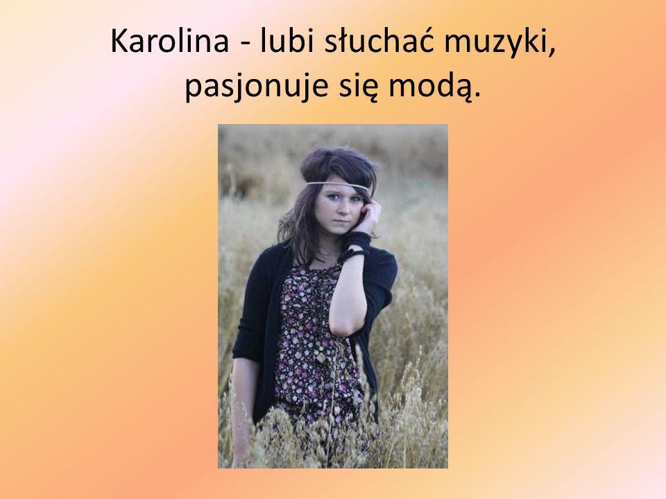 Karolina - lubi słuchać muzyki, pasjonuje się modą.