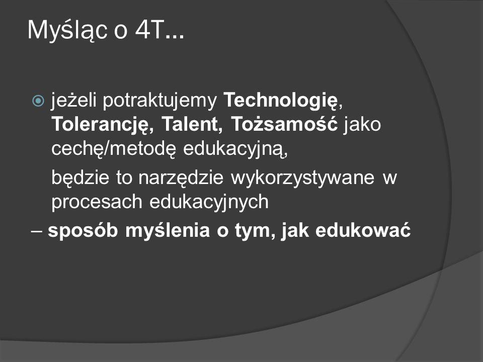 Myśląc o 4T… jeżeli potraktujemy Technologię, Tolerancję, Talent, Tożsamość jako cechę/metodę edukacyjną,