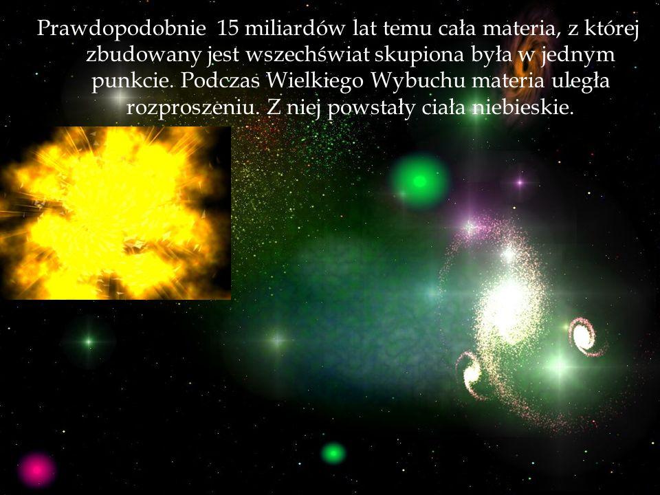 Prawdopodobnie 15 miliardów lat temu cała materia, z której zbudowany jest wszechświat skupiona była w jednym punkcie.