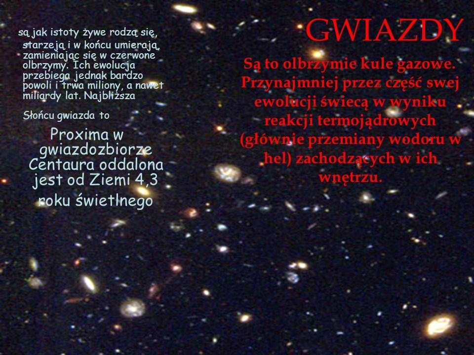 są jak istoty żywe rodzą się, starzeją i w końcu umierają, zamieniając się w czerwone olbrzymy. Ich ewolucja przebiega jednak bardzo powoli i trwa miliony, a nawet miliardy lat. Najbliższa Słońcu gwiazda to