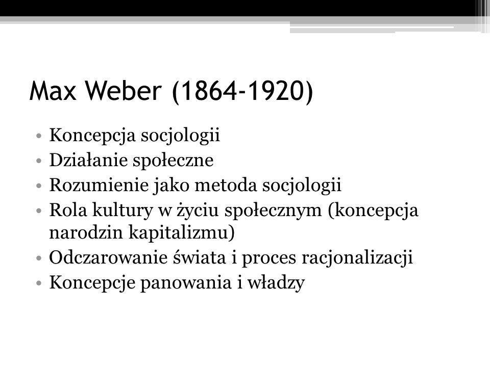 Max Weber (1864-1920) Koncepcja socjologii Działanie społeczne