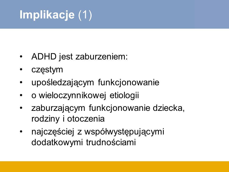 Implikacje (1) ADHD jest zaburzeniem: częstym