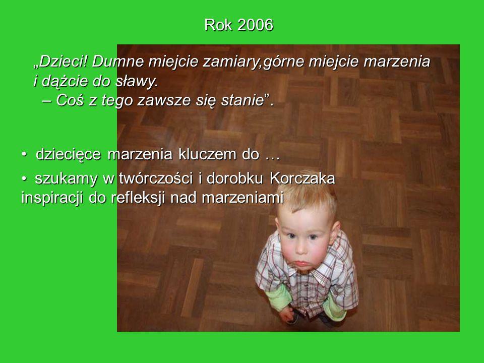 """Rok 2006 """"Dzieci! Dumne miejcie zamiary,górne miejcie marzenia. i dążcie do sławy. – Coś z tego zawsze się stanie ."""