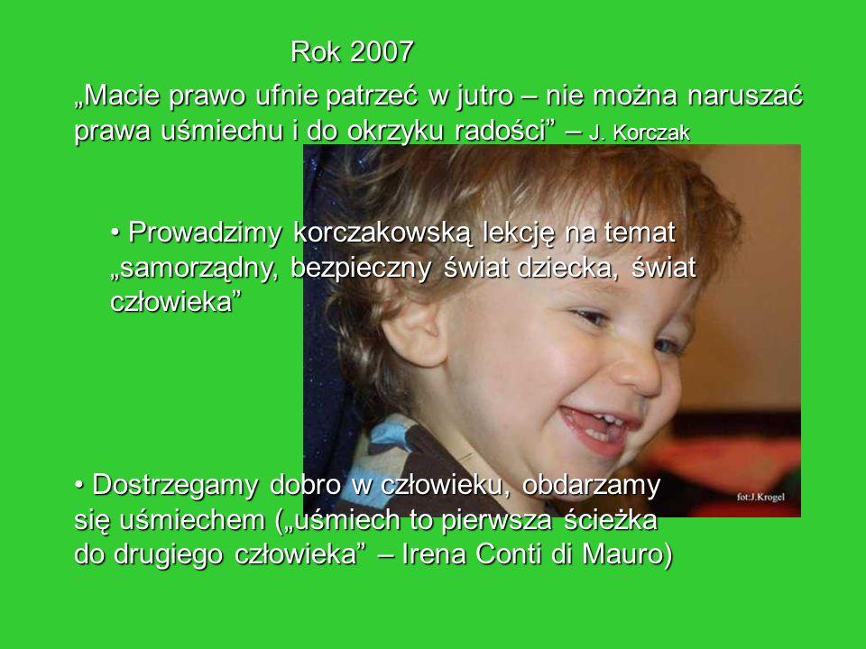 """Rok 2007 """"Macie prawo ufnie patrzeć w jutro – nie można naruszać prawa uśmiechu i do okrzyku radości – J. Korczak."""