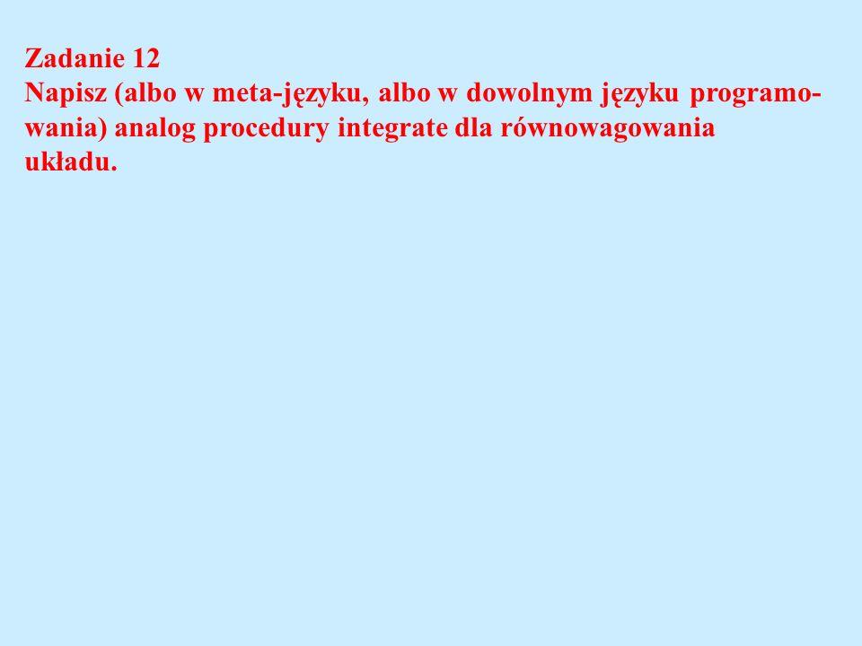 Zadanie 12 Napisz (albo w meta-języku, albo w dowolnym języku programo- wania) analog procedury integrate dla równowagowania.