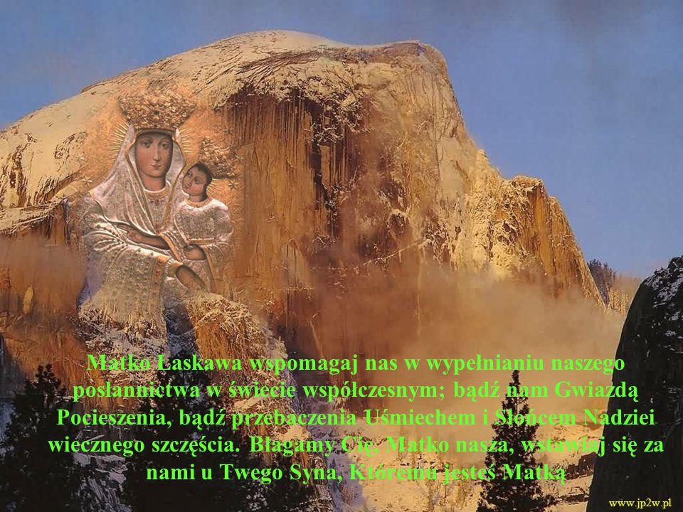 Matko Łaskawa wspomagaj nas w wypełnianiu naszego posłannictwa w świecie współczesnym; bądź nam Gwiazdą Pocieszenia, bądź przebaczenia Uśmiechem i Słońcem Nadziei wiecznego szczęścia.