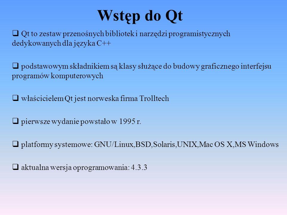 Wstęp do Qt Qt to zestaw przenośnych bibliotek i narzędzi programistycznych dedykowanych dla języka C++