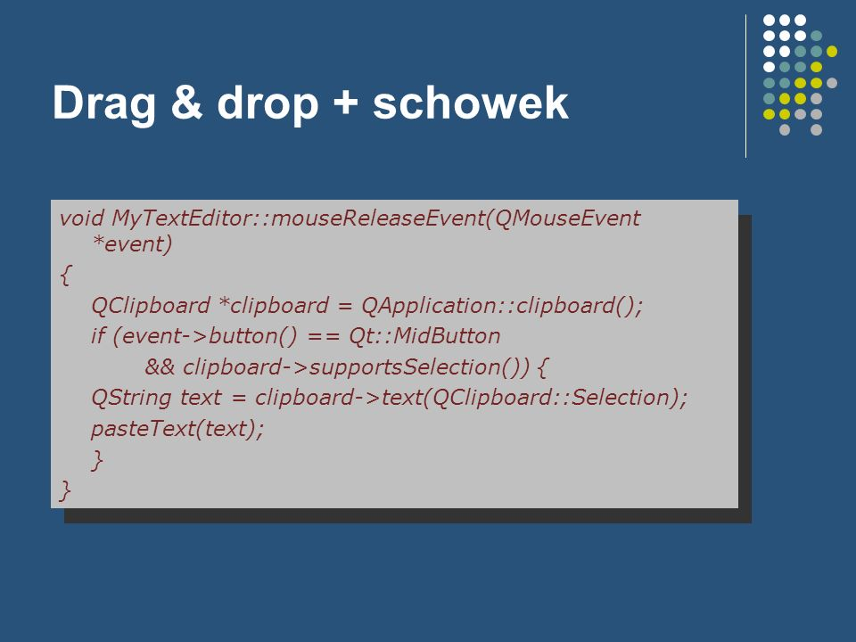 Drag & drop + schowek void MyTextEditor::mouseReleaseEvent(QMouseEvent *event) { QClipboard *clipboard = QApplication::clipboard();