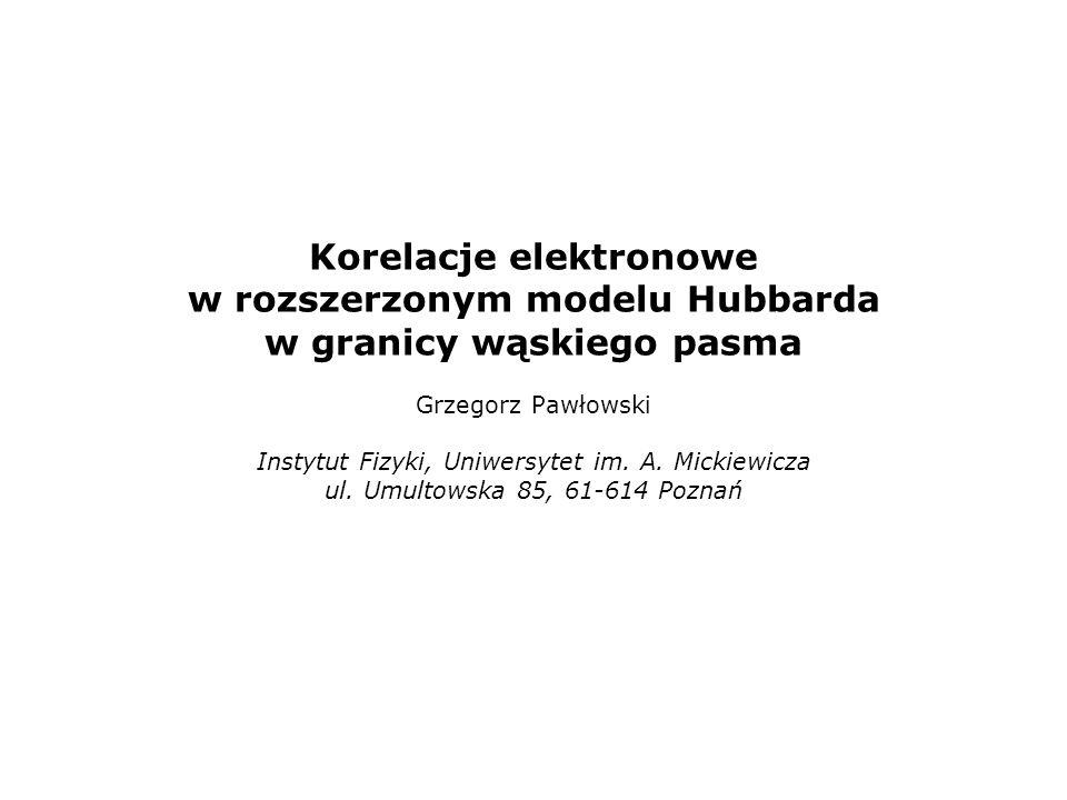 Korelacje elektronowe w rozszerzonym modelu Hubbarda w granicy wąskiego pasma Grzegorz Pawłowski Instytut Fizyki, Uniwersytet im.