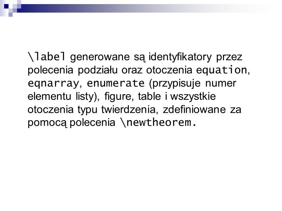 \label generowane są identyfikatory przez polecenia podziału oraz otoczenia equation, eqnarray, enumerate (przypisuje numer elementu listy), figure, table i wszystkie otoczenia typu twierdzenia, zdefiniowane za pomocą polecenia \newtheorem.