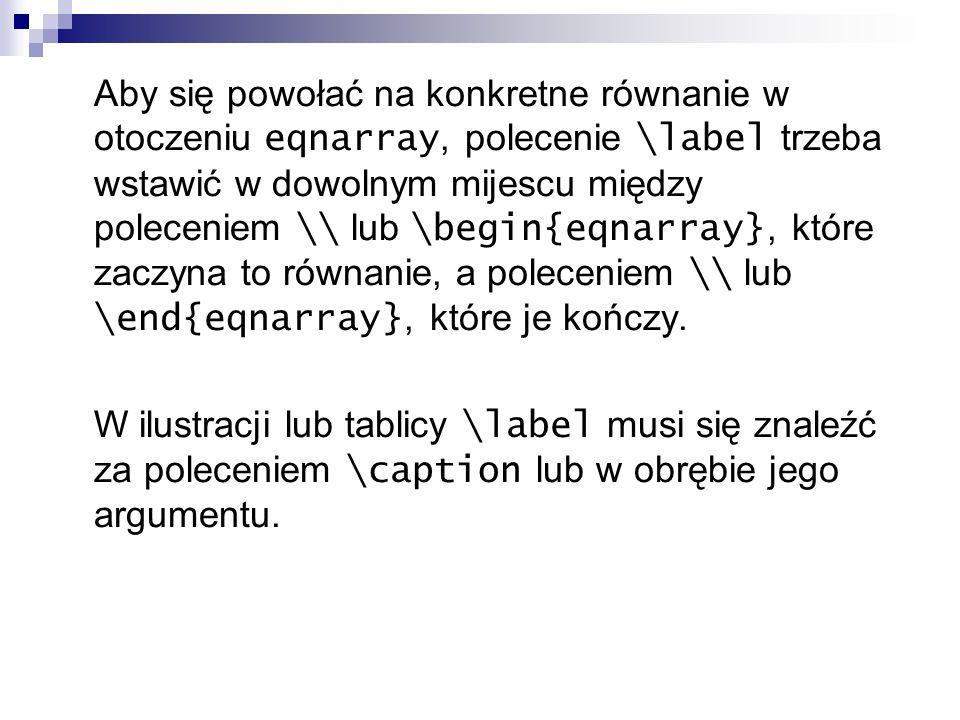 Aby się powołać na konkretne równanie w otoczeniu eqnarray, polecenie \label trzeba wstawić w dowolnym mijescu między poleceniem \\ lub \begin{eqnarray}, które zaczyna to równanie, a poleceniem \\ lub \end{eqnarray}, które je kończy.