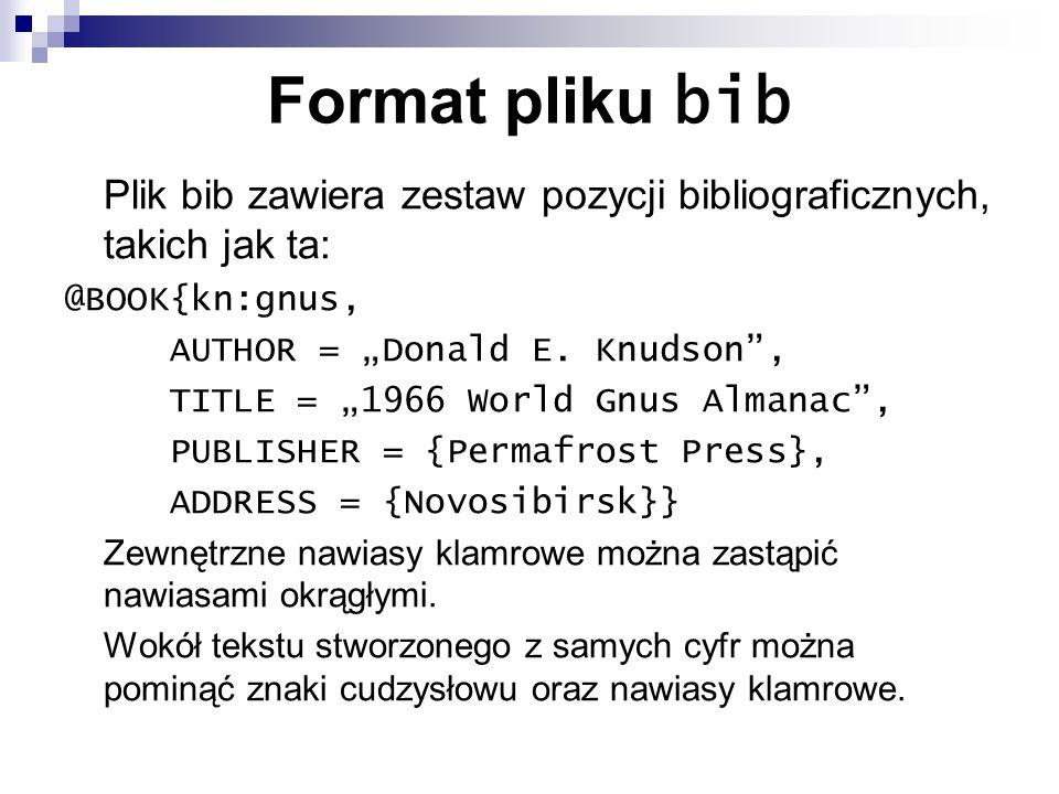 """Format pliku bib Plik bib zawiera zestaw pozycji bibliograficznych, takich jak ta: @BOOK{kn:gnus, AUTHOR = """"Donald E. Knudson ,"""