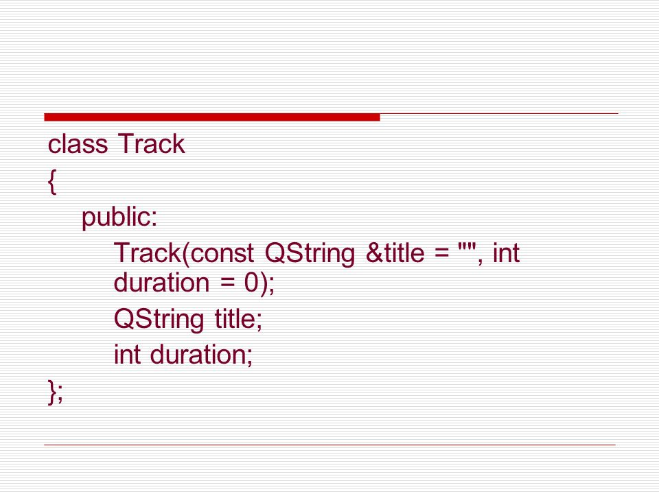 class Track { public: Track(const QString &title = , int duration = 0); QString title; int duration;