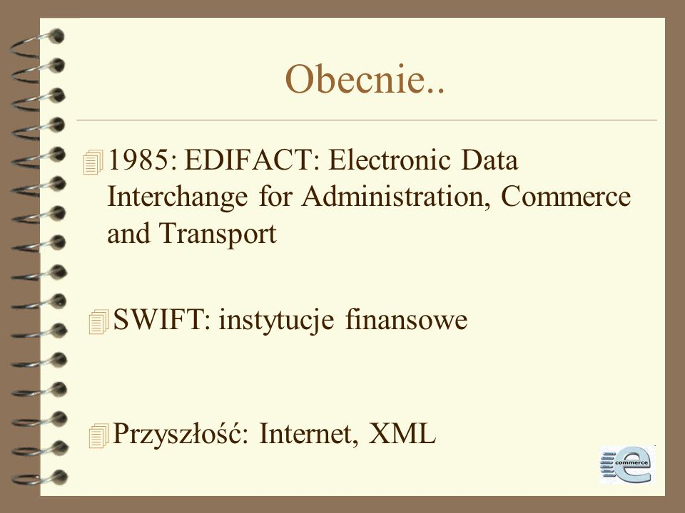 Obecnie..1985: EDIFACT: Electronic Data Interchange for Administration, Commerce and Transport. SWIFT: instytucje finansowe.