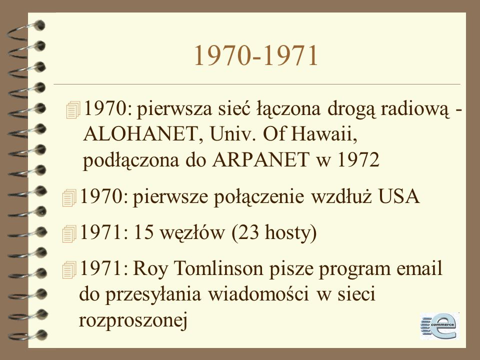 1970-1971 1970: pierwsza sieć łączona drogą radiową - ALOHANET, Univ. Of Hawaii, podłączona do ARPANET w 1972.