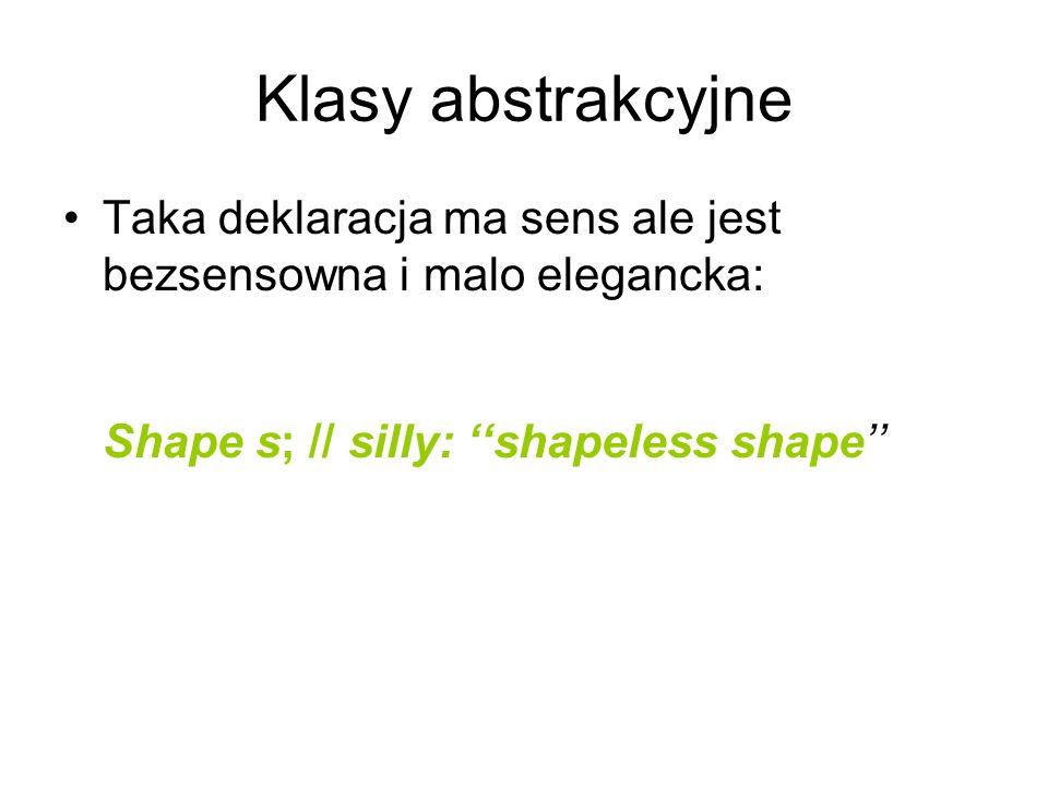 Klasy abstrakcyjne Taka deklaracja ma sens ale jest bezsensowna i malo elegancka: Shape s; // silly: ''shapeless shape''