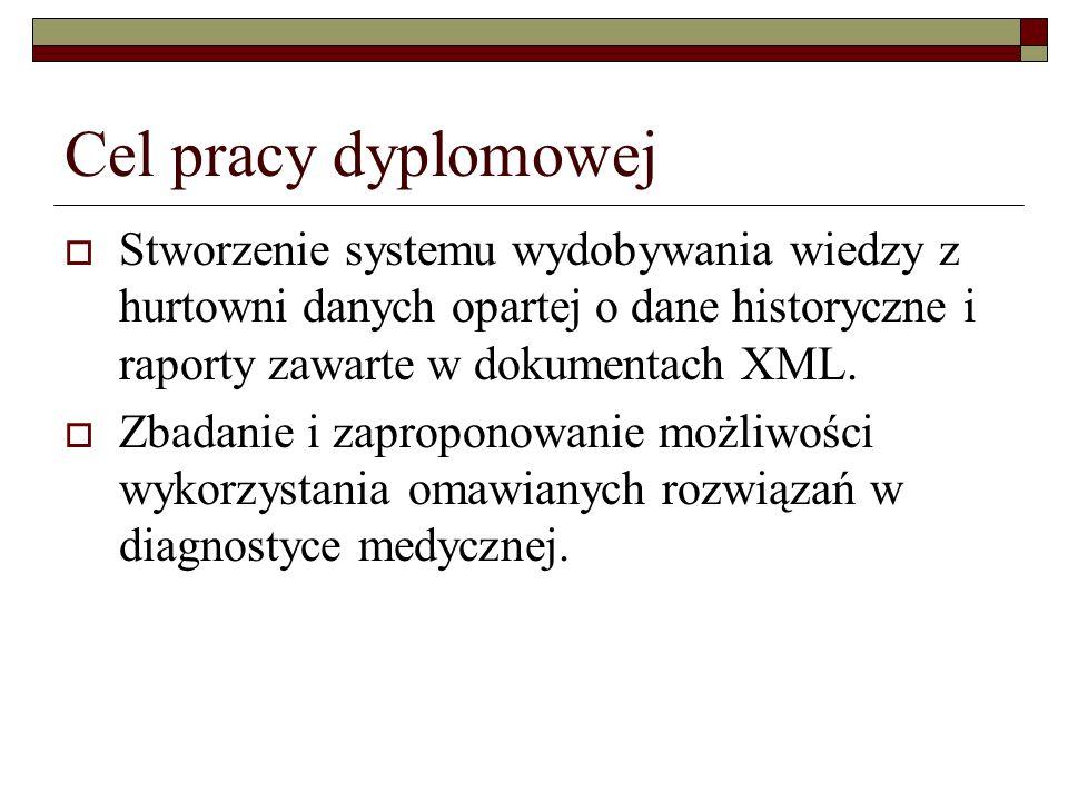 Cel pracy dyplomowej Stworzenie systemu wydobywania wiedzy z hurtowni danych opartej o dane historyczne i raporty zawarte w dokumentach XML.