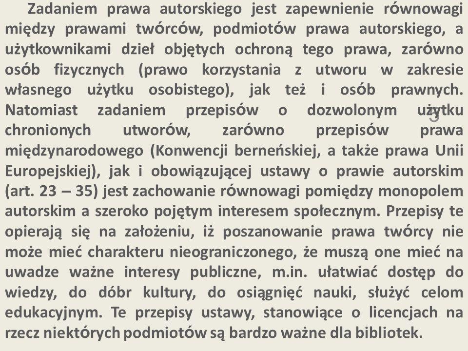 Zadaniem prawa autorskiego jest zapewnienie równowagi między prawami twórców, podmiotów prawa autorskiego, a użytkownikami dzieł objętych ochroną tego prawa, zarówno osób fizycznych (prawo korzystania z utworu w zakresie własnego użytku osobistego), jak też i osób prawnych. Natomiast zadaniem przepisów o dozwolonym użytku chronionych utworów, zarówno przepisów prawa międzynarodowego (Konwencji berneńskiej, a także prawa Unii Europejskiej), jak i obowiązującej ustawy o prawie autorskim (art. 23 – 35) jest zachowanie równowagi pomiędzy monopolem autorskim a szeroko pojętym interesem społecznym. Przepisy te opierają się na założeniu, iż poszanowanie prawa twórcy nie może mieć charakteru nieograniczonego, że muszą one mieć na uwadze ważne interesy publiczne, m.in. ułatwiać dostęp do wiedzy, do dóbr kultury, do osiągnięć nauki, służyć celom edukacyjnym. Te przepisy ustawy, stanowiące o licencjach na rzecz niektórych podmiotów są bardzo ważne dla bibliotek.