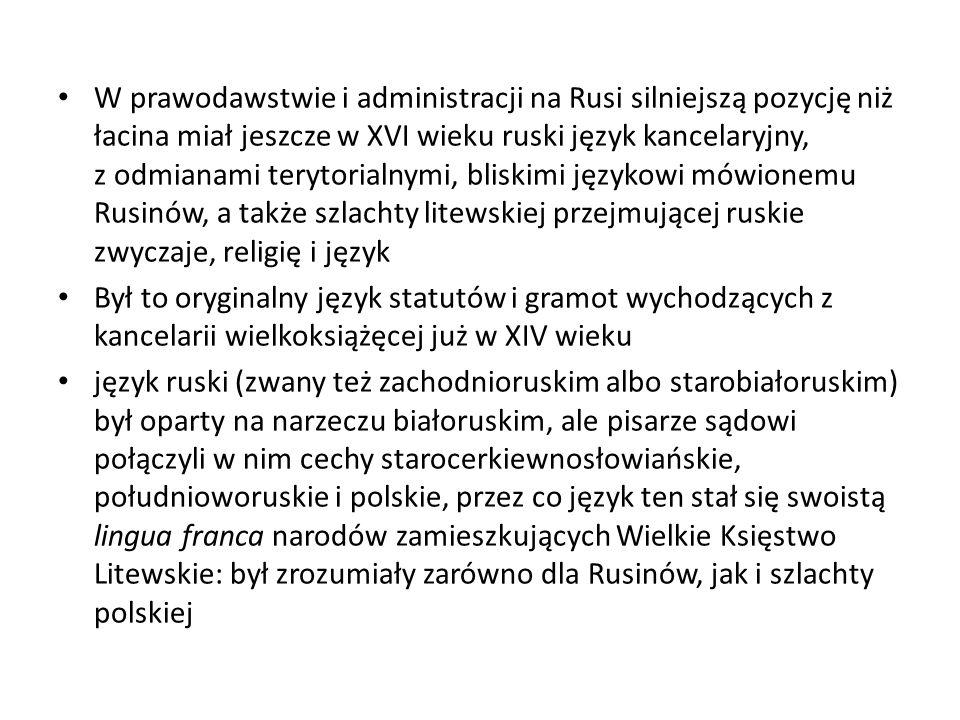 W prawodawstwie i administracji na Rusi silniejszą pozycję niż łacina miał jeszcze w XVI wieku ruski język kancelaryjny, z odmianami terytorialnymi, bliskimi językowi mówionemu Rusinów, a także szlachty litewskiej przejmującej ruskie zwyczaje, religię i język