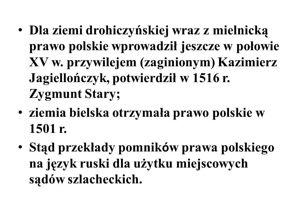 Dla ziemi drohiczyńskiej wraz z mielnicką prawo polskie wprowadził jeszcze w połowie XV w. przywilejem (zaginionym) Kazimierz Jagiellończyk, potwierdził w 1516 r. Zygmunt Stary;