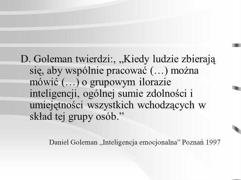 """D. Goleman twierdzi:, """"Kiedy ludzie zbierają się, aby wspólnie pracować (…) można mówić (…) o grupowym ilorazie inteligencji, ogólnej sumie zdolności i umiejętności wszystkich wchodzących w skład tej grupy osób."""