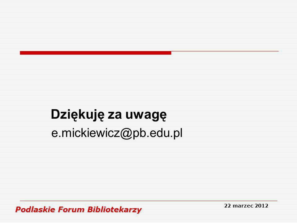 Dziękuję za uwagę e.mickiewicz@pb.edu.pl Podlaskie Forum Bibliotekarzy