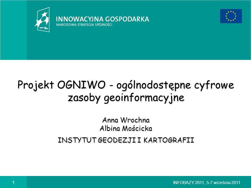 Projekt OGNIWO - ogólnodostępne cyfrowe zasoby geoinformacyjne Anna Wrochna Albina Mościcka INSTYTUT GEODEZJI I KARTOGRAFII
