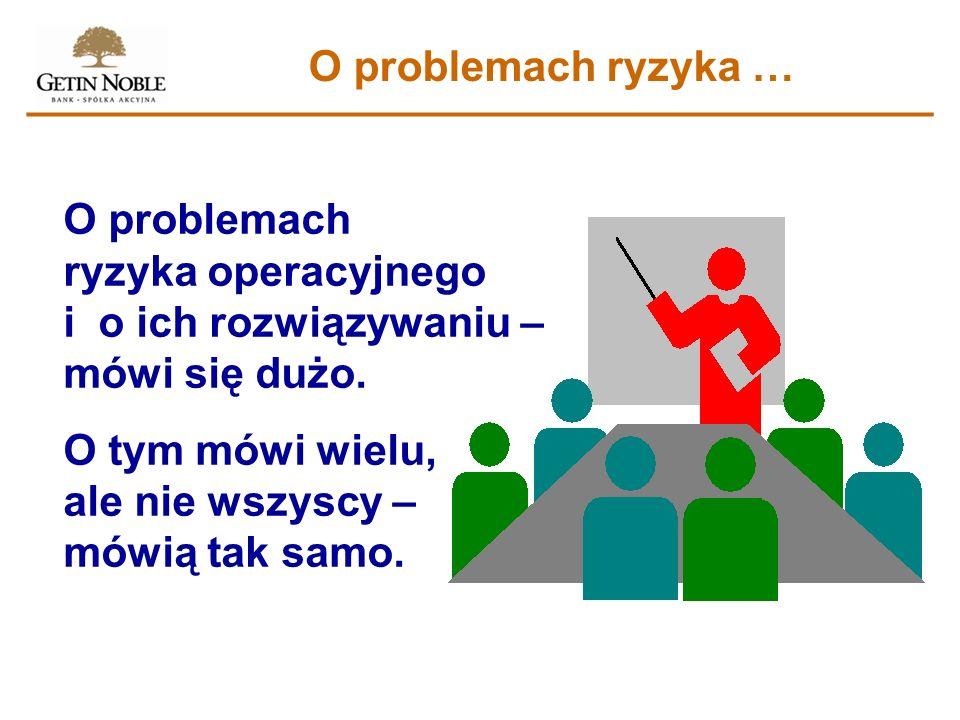 O problemach ryzyka …O problemach ryzyka operacyjnego i o ich rozwiązywaniu – mówi się dużo.