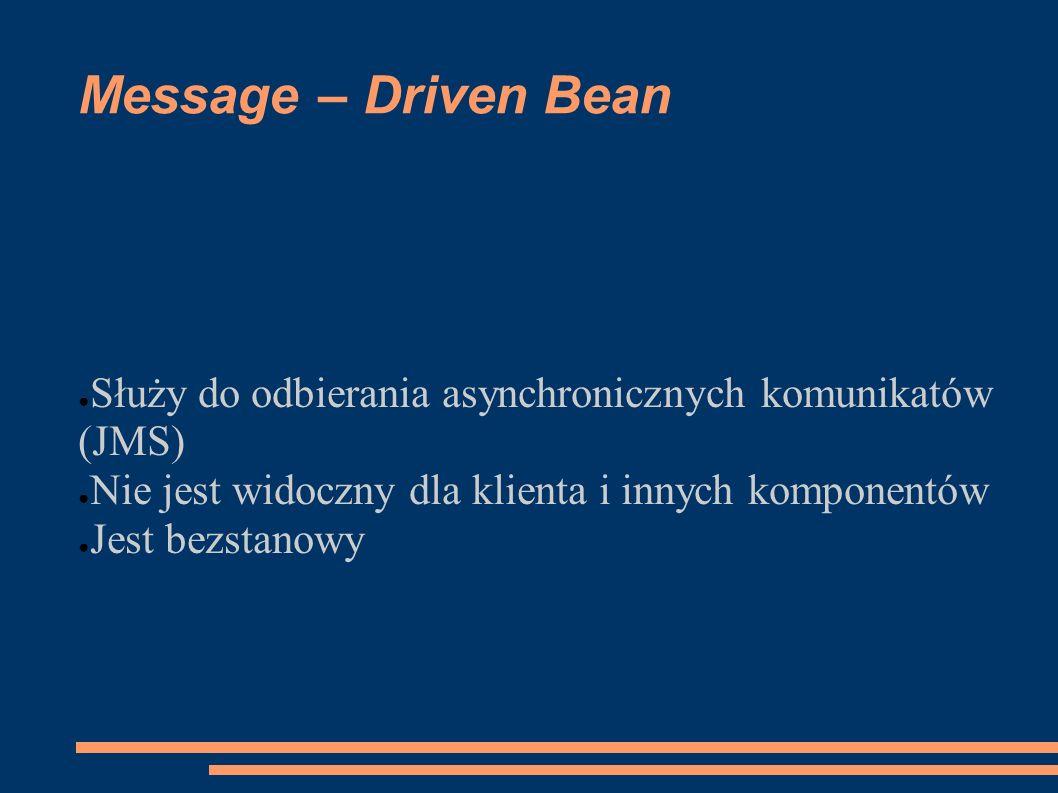 Message – Driven Bean Służy do odbierania asynchronicznych komunikatów (JMS) Nie jest widoczny dla klienta i innych komponentów.