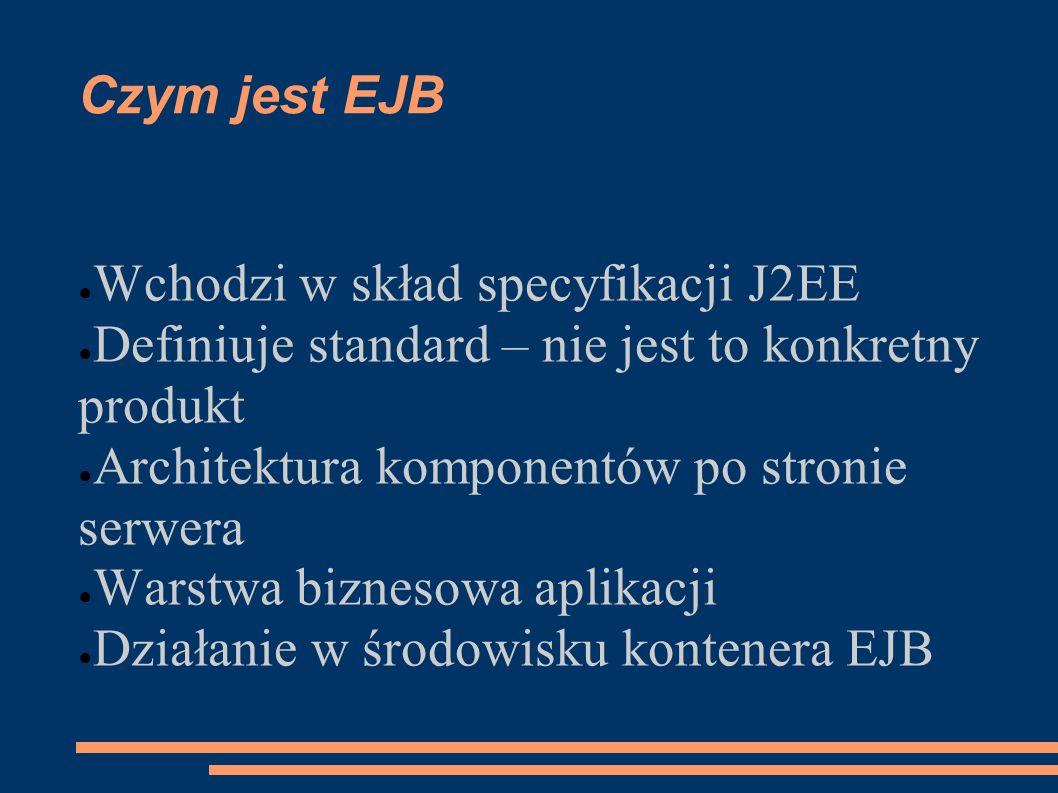 Czym jest EJB Wchodzi w skład specyfikacji J2EE. Definiuje standard – nie jest to konkretny produkt.