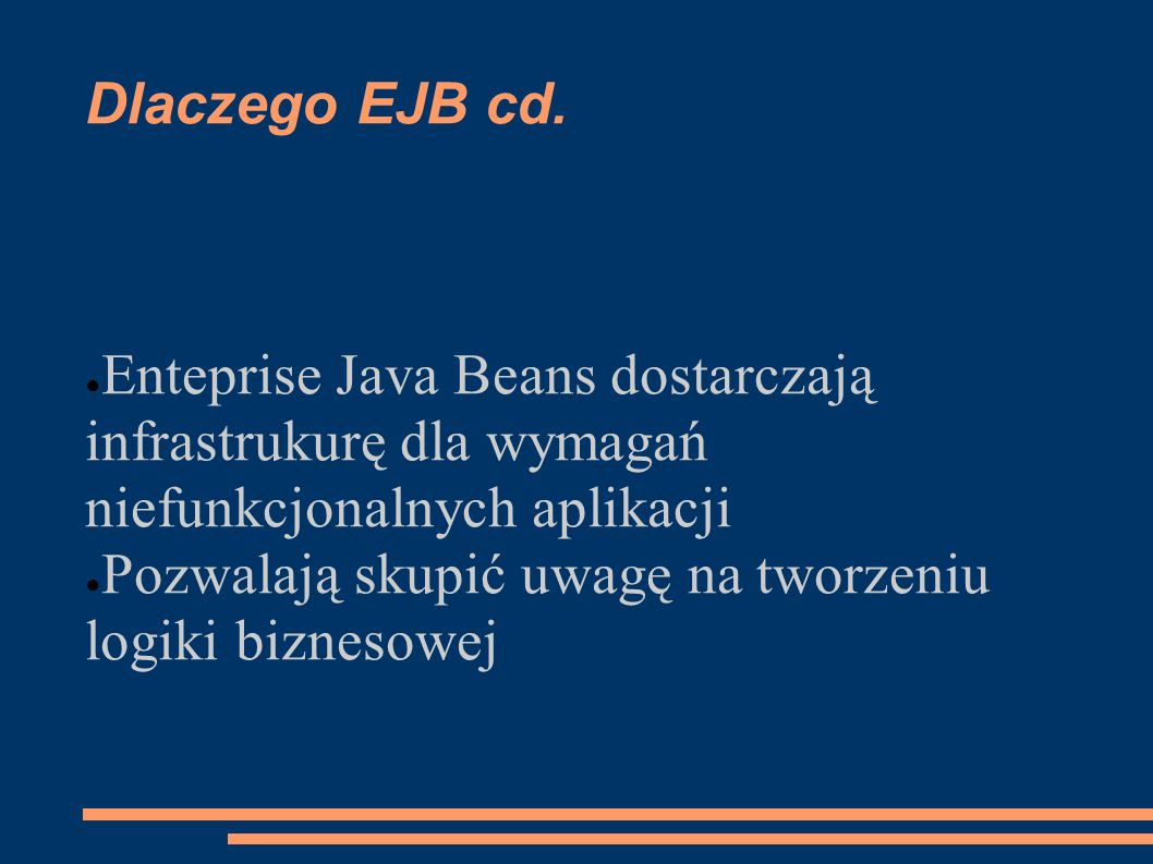 Dlaczego EJB cd. Enteprise Java Beans dostarczają infrastrukurę dla wymagań niefunkcjonalnych aplikacji.