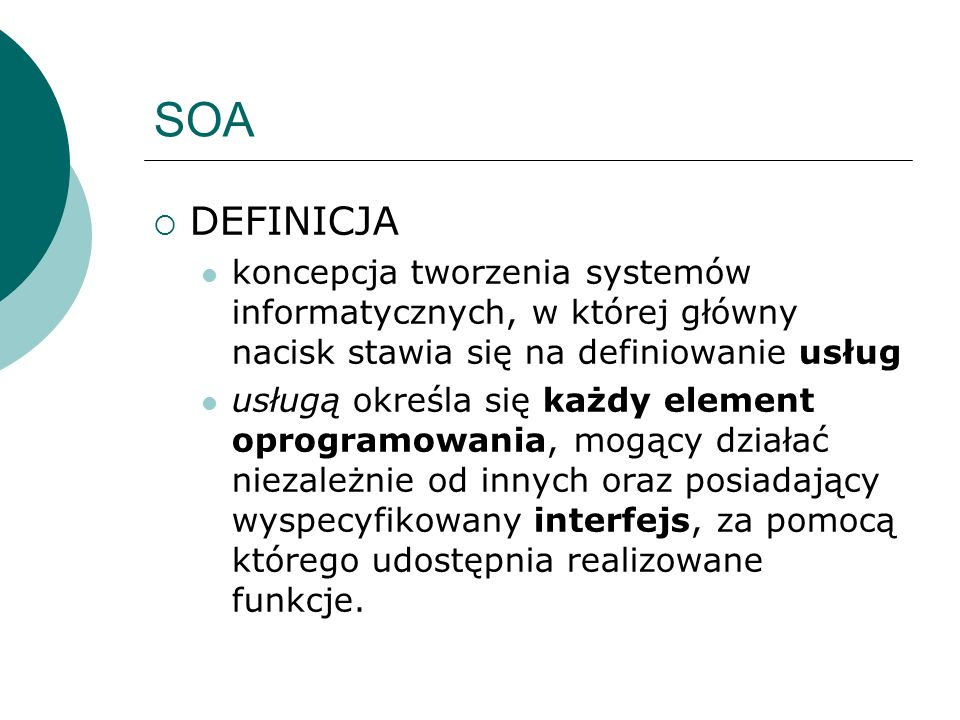 SOA DEFINICJA. koncepcja tworzenia systemów informatycznych, w której główny nacisk stawia się na definiowanie usług.