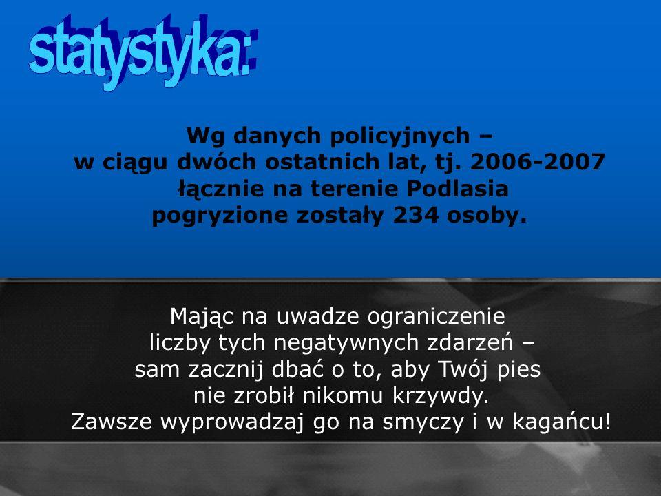 statystyka:Wg danych policyjnych – w ciągu dwóch ostatnich lat, tj. 2006-2007 łącznie na terenie Podlasia pogryzione zostały 234 osoby.