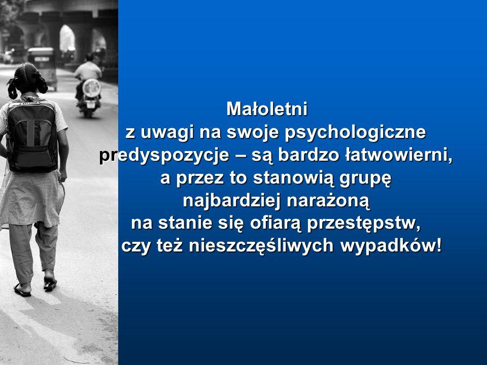 Małoletni z uwagi na swoje psychologiczne predyspozycje – są bardzo łatwowierni, a przez to stanowią grupę najbardziej narażoną na stanie się ofiarą przestępstw, czy też nieszczęśliwych wypadków!