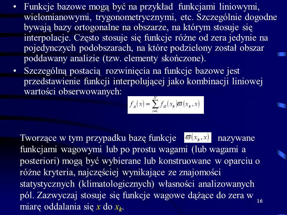 Funkcje bazowe mogą być na przykład funkcjami liniowymi, wielomianowymi, trygonometrycznymi, etc. Szczególnie dogodne bywają bazy ortogonalne na obszarze, na którym stosuje się interpolacje. Często stosuje się funkcje różne od zera jedynie na pojedynczych podobszarach, na które podzielony został obszar poddawany analizie (tzw. elementy skończone).