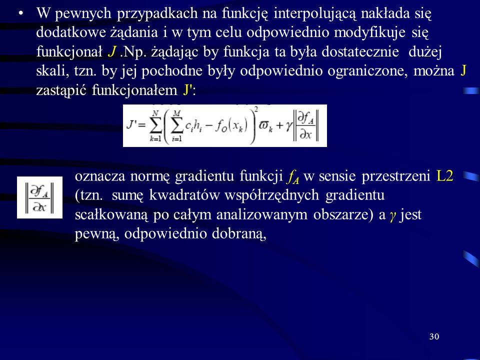 W pewnych przypadkach na funkcję interpolującą nakłada się dodatkowe żądania i w tym celu odpowiednio modyfikuje się funkcjonał J .Np. żądając by funkcja ta była dostatecznie dużej skali, tzn. by jej pochodne były odpowiednio ograniczone, można J zastąpić funkcjonałem J :