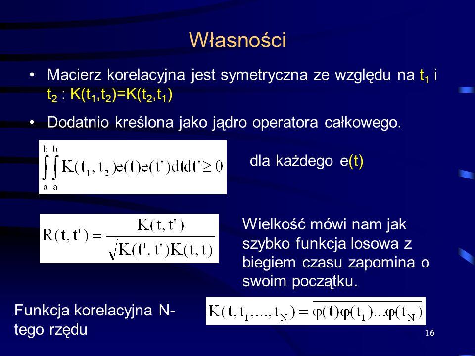 WłasnościMacierz korelacyjna jest symetryczna ze względu na t1 i t2 : K(t1,t2)=K(t2,t1) Dodatnio kreślona jako jądro operatora całkowego.