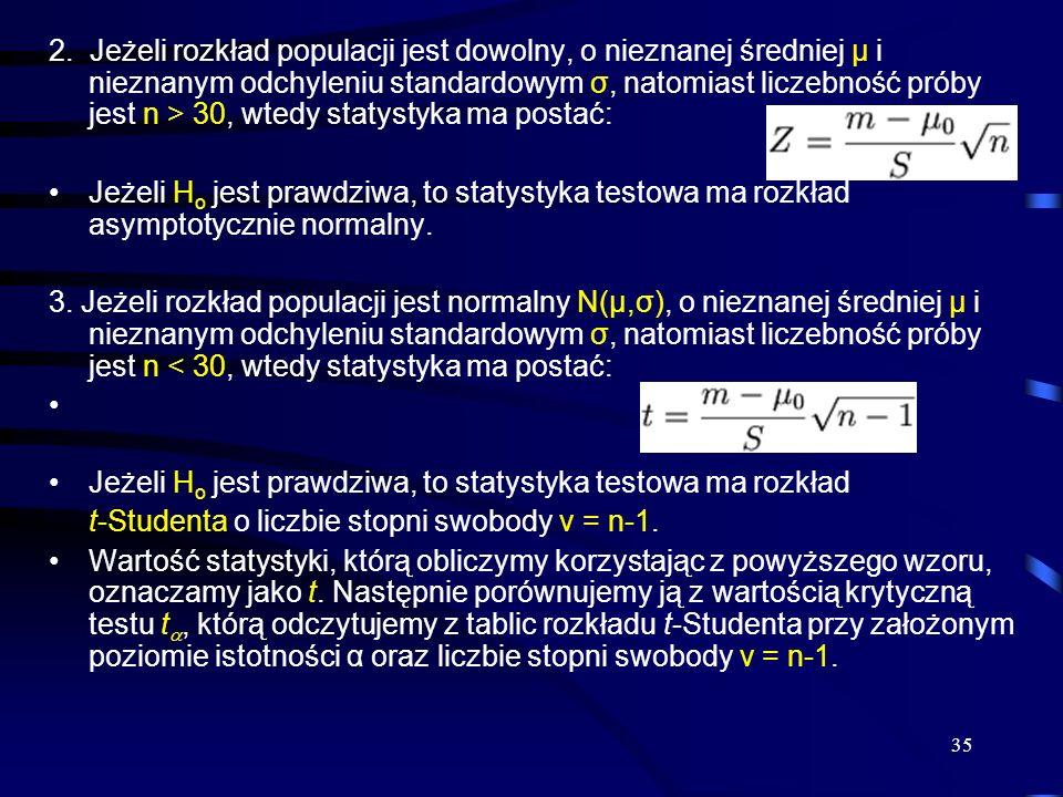 2. Jeżeli rozkład populacji jest dowolny, o nieznanej średniej μ i nieznanym odchyleniu standardowym σ, natomiast liczebność próby jest n > 30, wtedy statystyka ma postać: