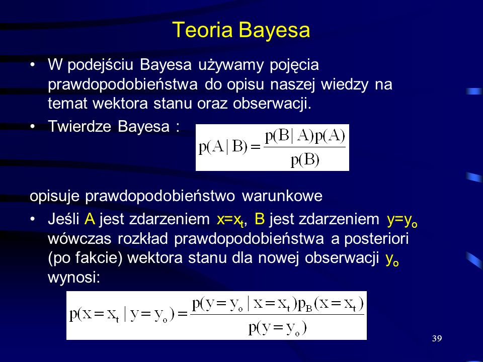 Teoria Bayesa W podejściu Bayesa używamy pojęcia prawdopodobieństwa do opisu naszej wiedzy na temat wektora stanu oraz obserwacji.