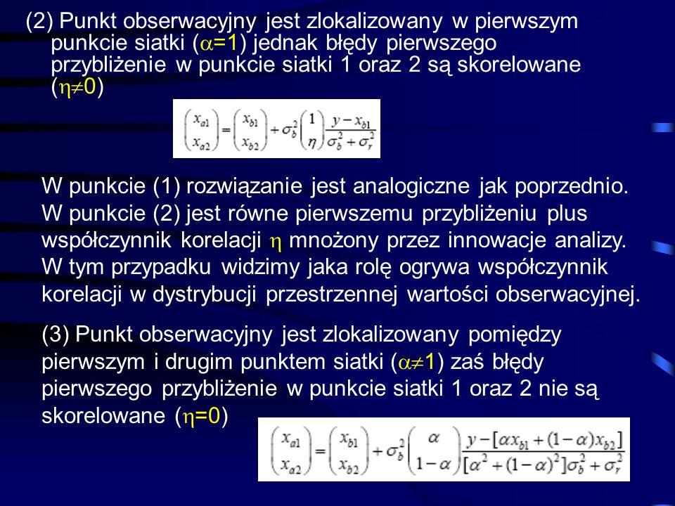 (2) Punkt obserwacyjny jest zlokalizowany w pierwszym punkcie siatki (=1) jednak błędy pierwszego przybliżenie w punkcie siatki 1 oraz 2 są skorelowane (0)
