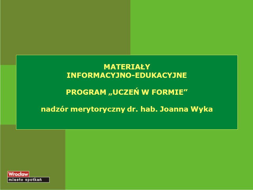 """MATERIAŁY INFORMACYJNO-EDUKACYJNE PROGRAM """"UCZEŃ W FORMIE nadzór merytoryczny dr. hab. Joanna Wyka"""
