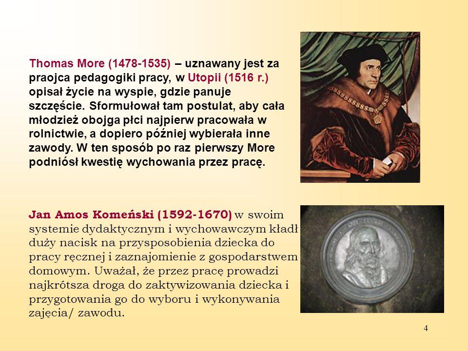 Thomas More (1478-1535) – uznawany jest za praojca pedagogiki pracy, w Utopii (1516 r.) opisał życie na wyspie, gdzie panuje szczęście. Sformułował tam postulat, aby cała młodzież obojga płci najpierw pracowała w rolnictwie, a dopiero później wybierała inne zawody. W ten sposób po raz pierwszy More podniósł kwestię wychowania przez pracę.